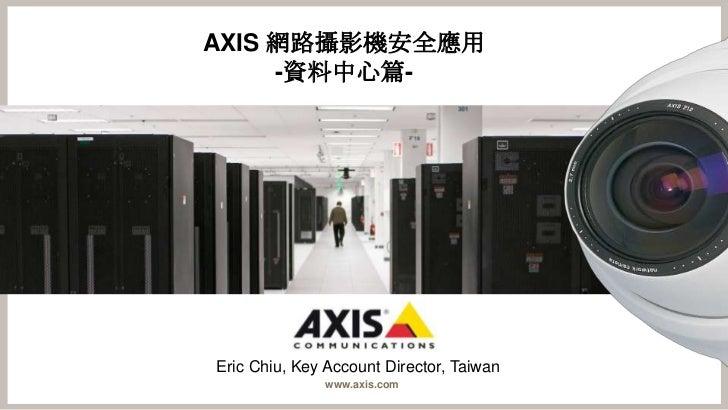 AXIS 網路攝影機安全應用     -資料中心篇-Eric Chiu, Key Account Director, Taiwan               www.axis.com