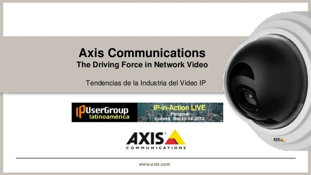 Axis CommunicationsThe Driving Force in Network Video  Tendencias de la Industria del Video IP                   www.axis....