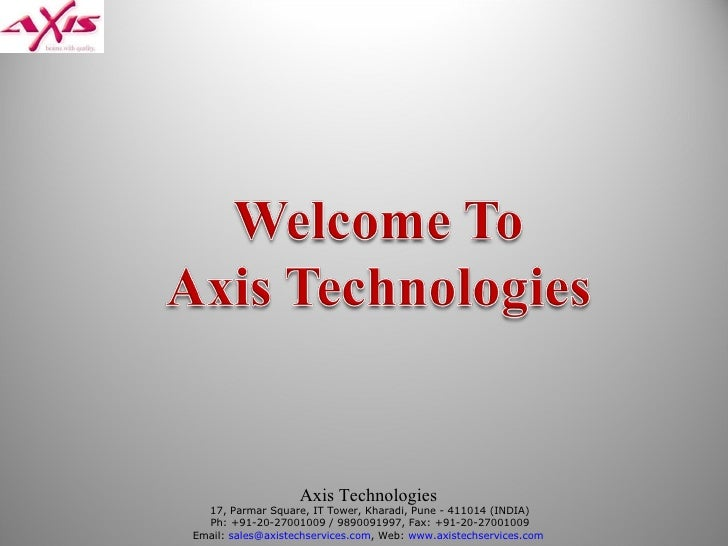 Axis Technologies   17, Parmar Square, IT Tower, Kharadi, Pune - 411014 (INDIA) Ph: +91-20-27001009 / 9890091997, Fax: +91...