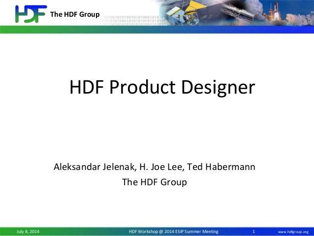 The HDF Group www.hdfgroup.orgJuly 8, 2014 HDF Workshop @ 2014 ESIP Summer Meeting HDF Product Designer Aleksandar Jelenak...