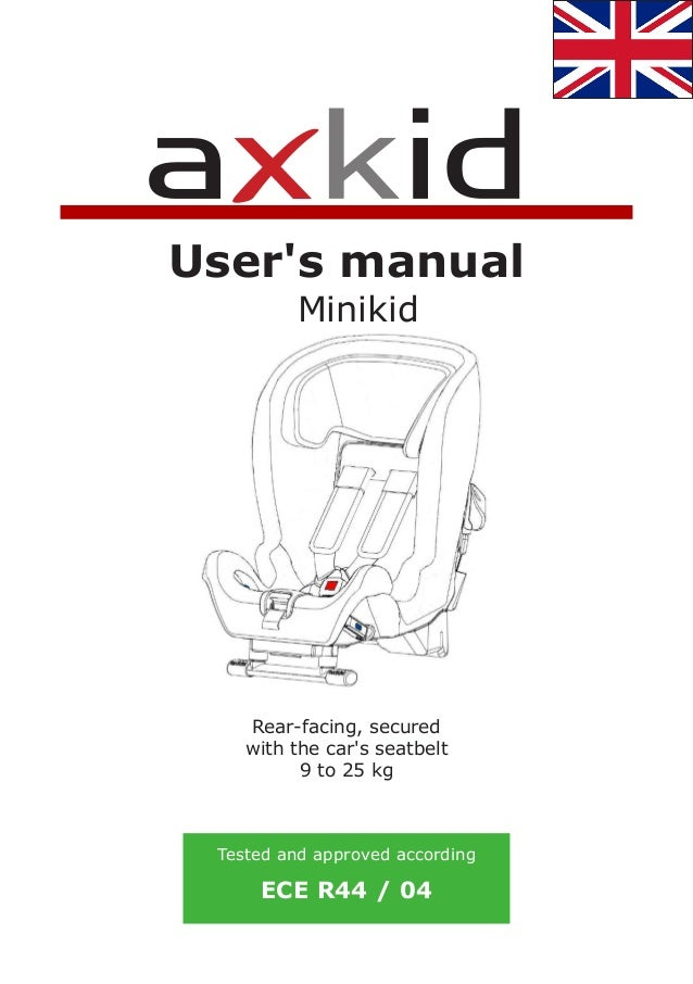 Minikid User's manual Rear-facing, secured with the car's seatbelt 9 to 25 kg Tested and approved according ECE R44 / 04