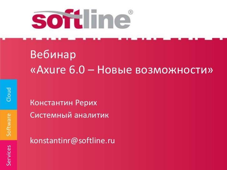 Вебинар«Axure 6.0 – Новые возможности»<br />Константин Рерих<br />Системный аналитик<br />konstantinr@softline.ru<br />