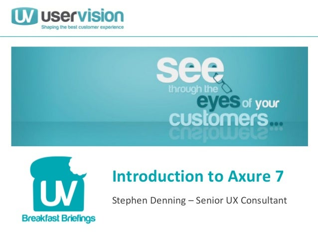 Introduction to Axure 7 Stephen Denning – Senior UX Consultant