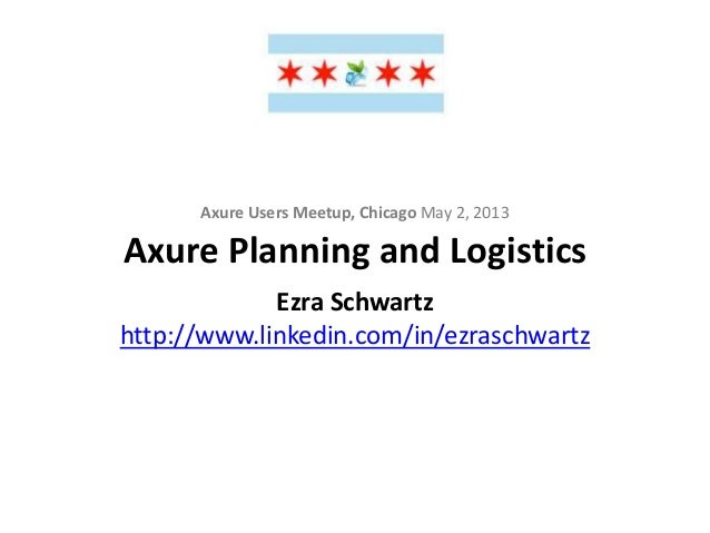 Axure Planning and LogisticsAxure Users Meetup, Chicago May 2, 2013Ezra Schwartzhttp://www.linkedin.com/in/ezraschwartz