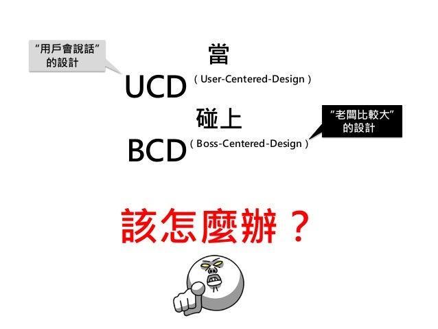 """當 UCD (User-Centered-Design) 碰上 BCD (Boss-Centered-Design) 該怎麼辦? """"用戶會說話"""" 的設計 """"老闆比較大"""" 的設計"""