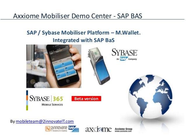 Axxiome Mobiliser Demo Center - SAP BAS       SAP / Sybase Mobiliser Platform – M.Wallet.                 Integrated with ...