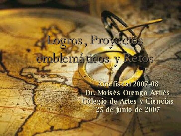 Logros, Proyectos emblemáticos y Retos Año fiscal 2007-08 Dr. Moisés Orengo Avilés Colegio de Artes y Ciencias 25 de junio...
