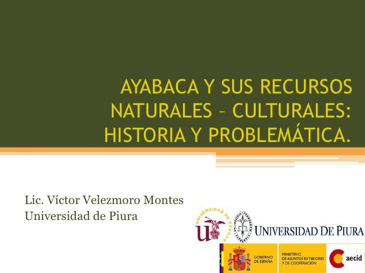AYABACA Y SUS RECURSOS NATURALES – CULTURALES: HISTORIA Y PROBLEMÁTICA.<br />Lic. Víctor Velezmoro Montes<br />Universidad...
