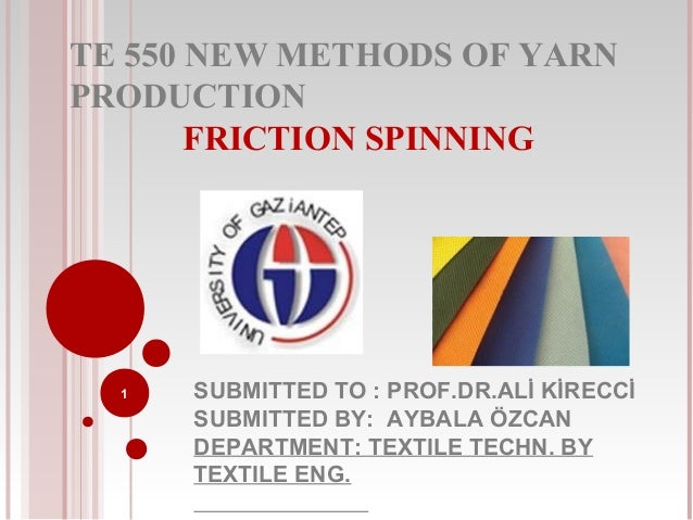 TE 550 NEW METHODS OF YARN PRODUCTION FRICTION SPINNING  1  SUBMITTED TO : PROF.DR.ALİ KİRECCİ SUBMITTED BY: AYBALA ÖZCAN ...