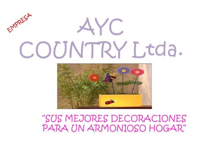 """AYC<br />COUNTRY Ltda.<br />EMPRESA<br />""""SUS MEJORES DECORACIONES  PARA UN ARMONIOSO HOGAR""""<br />"""