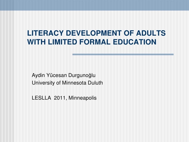 LITERACY DEVELOPMENT OF ADULTSWITH LIMITED FORMAL EDUCATION Aydin Yücesan Durgunoğlu University of Minnesota Duluth LESLLA...