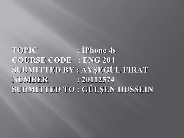 TOPIC        : İPhone 4sCOURSE CODE : ENG 204SUBMITTED BY : AYŞEGÜL FIRATNUMBER       : 20112574SUBMITTED TO : GÜLŞEN HUSS...