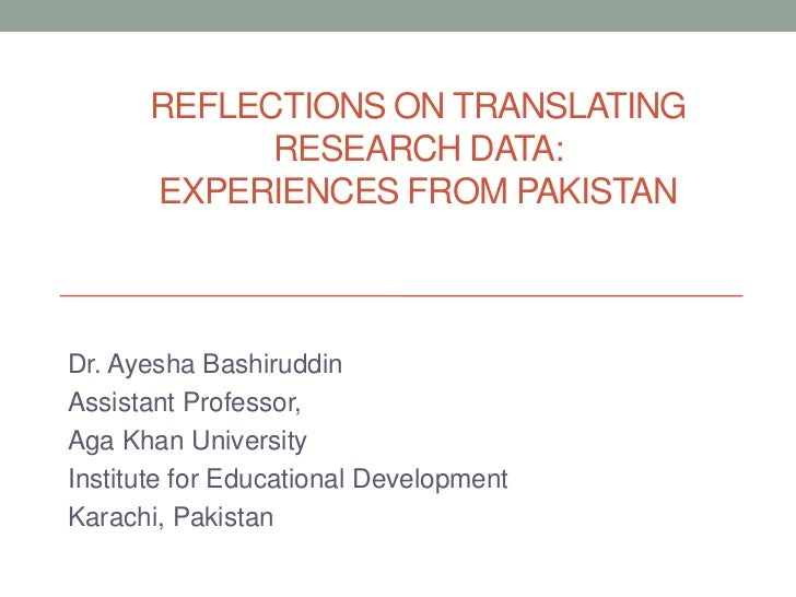 REFLECTIONS ON TRANSLATING            RESEARCH DATA:      EXPERIENCES FROM PAKISTANDr. Ayesha BashiruddinAssistant Profess...