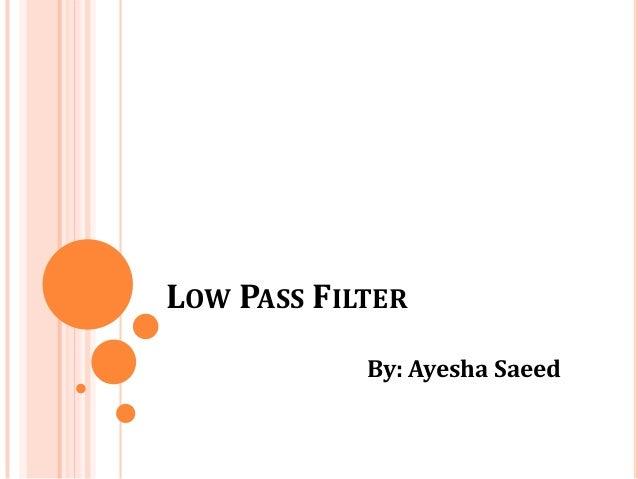 LOW PASS FILTERBy: Ayesha Saeed