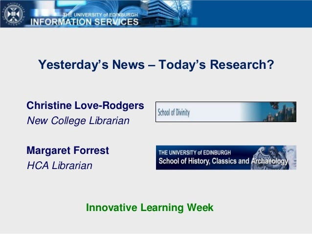 Yesterday's News – Today's Research?Christine Love-RodgersNew College LibrarianMargaret ForrestHCA Librarian           Inn...