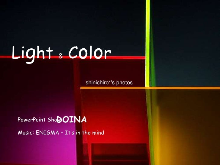Light & Color<br />shinichiro*'s photos <br />DOINA<br />PowerPoint Show:<br />Music: ENIGMA – It's in the mind<br />