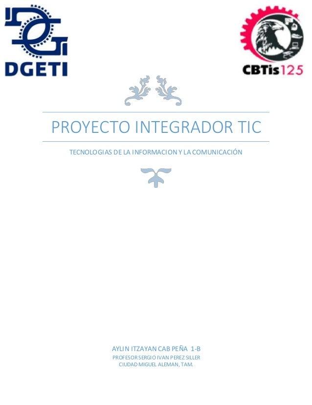 PROYECTO INTEGRADOR TIC TECNOLOGIAS DE LA INFORMACION Y LA COMUNICACIÓN AYLIN ITZAYAN CAB PEÑA 1-B PROFESOR SERGIO IVAN PE...