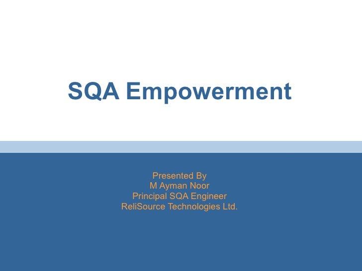 SQA Empowerment Presented By M Ayman Noor Principal SQA Engineer ReliSource Technologies Ltd.