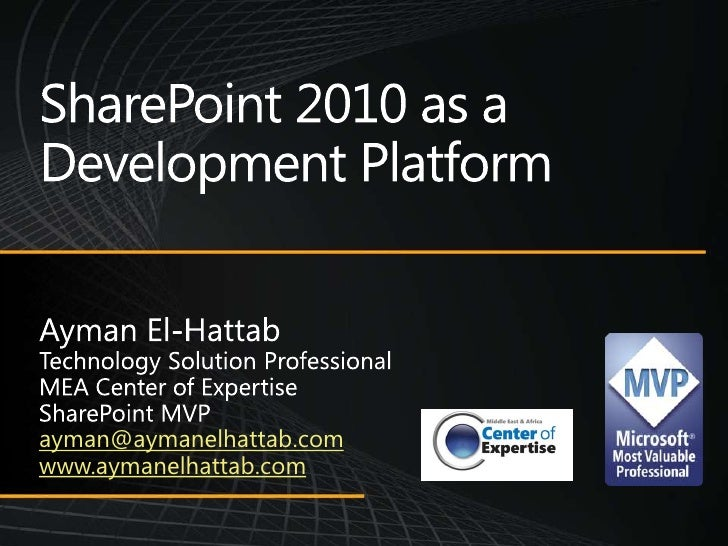 SharePoint 2010 as a Development Platform<br />Ayman El-Hattab<br />Technology Solution Professional<br />MEA Center of Ex...