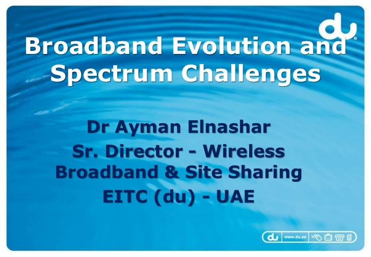 Broadband Evolution and  Spectrum Challenges     Dr Ayman Elnashar    Sr. Director - Wireless  Broadband & Site Sharing   ...