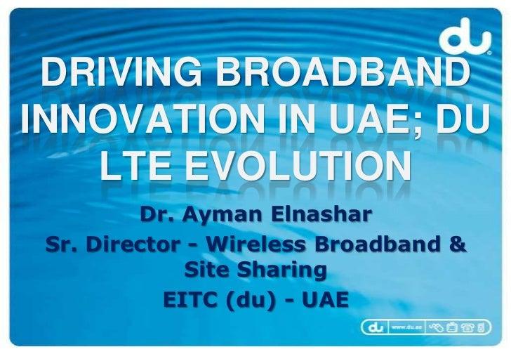 DRIVING BROADBANDINNOVATION IN UAE; DU   LTE EVOLUTION         Dr. Ayman Elnashar Sr. Director - Wireless Broadband &     ...