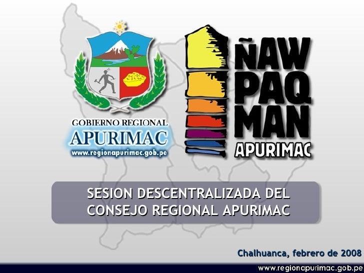 SESION DESCENTRALIZADA DEL CONSEJO REGIONAL APURIMAC Chalhuanca, febrero de 2008