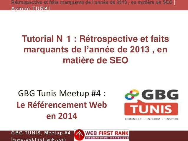 Tutorial N 1 : Rétrospective et faits marquants de l'année de 2013 , en matière de SEO  GBG Tunis Meetup #4 : Le Référence...