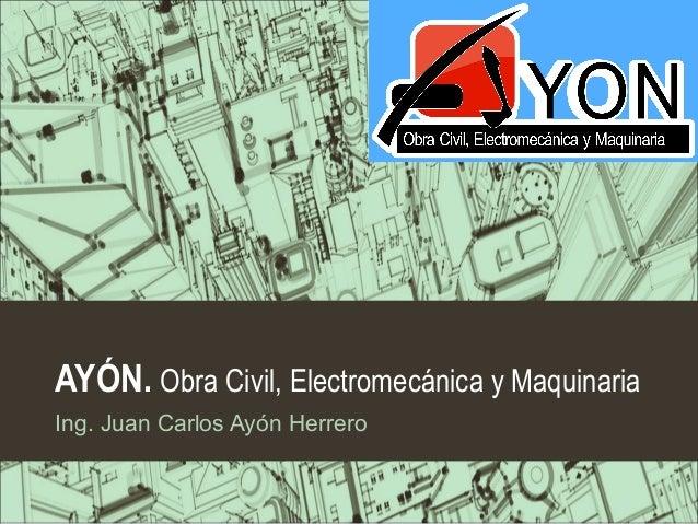 AYÓN. Obra Civil, Electromecánica y Maquinaria Ing. Juan Carlos Ayón Herrero