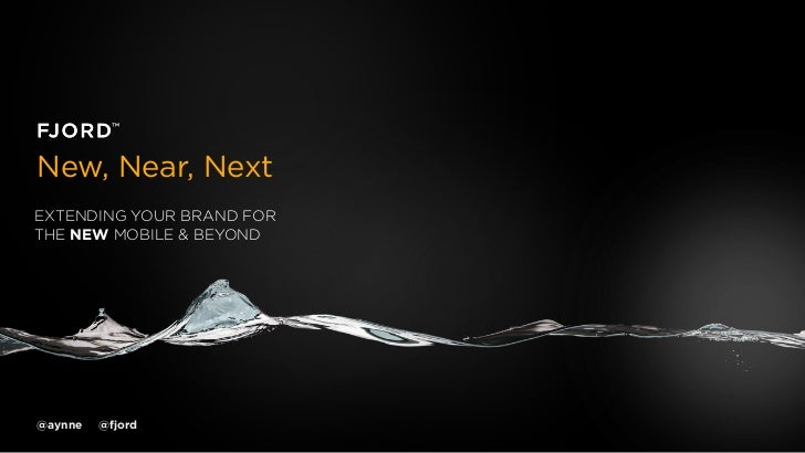 New, Near, NextEXTENDING YOUR BRAND FORTHE NEW MOBILE & BEYOND@aynne   @fjord