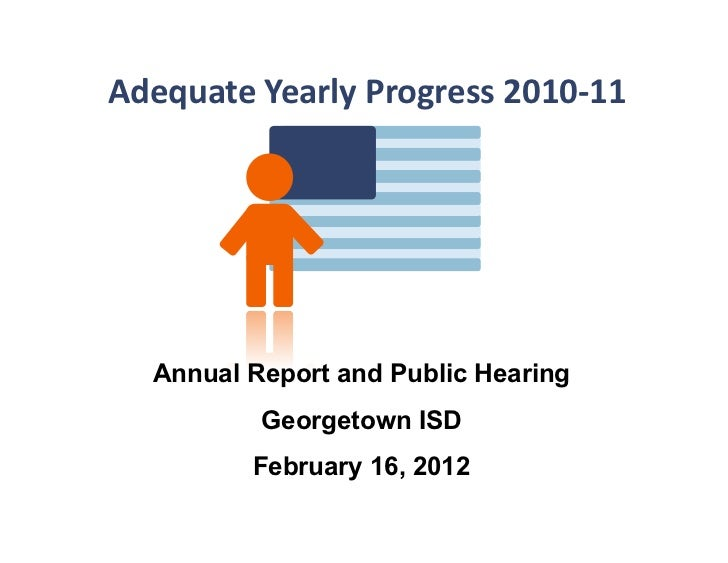 Adequate	  Yearly	  Progress	  2010-­‐11	      Annual Report and Public Hearing             Georgetown ISD            Febr...