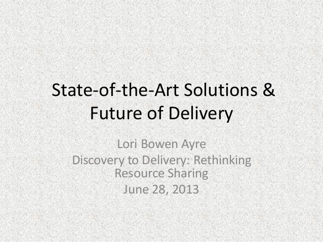 State-of-the-Art Solutions & Future of Delivery Lori Bowen Ayre Discovery to Delivery: Rethinking Resource Sharing June 28...