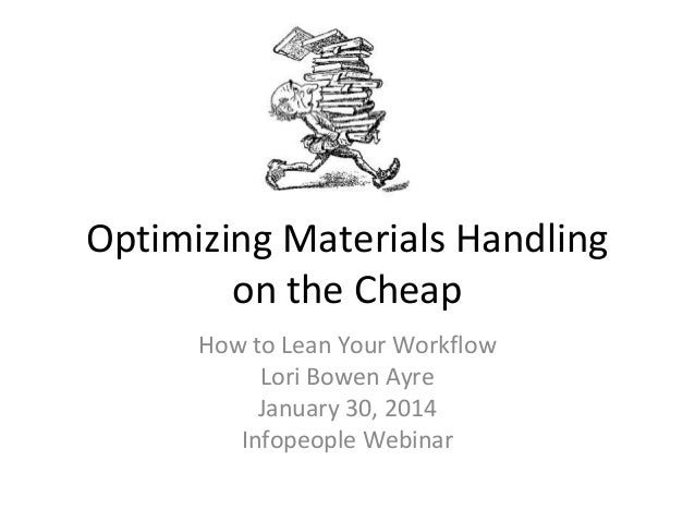 Optimizing Materials Handling on the Cheap How to Lean Your Workflow Lori Bowen Ayre January 30, 2014 Infopeople Webinar