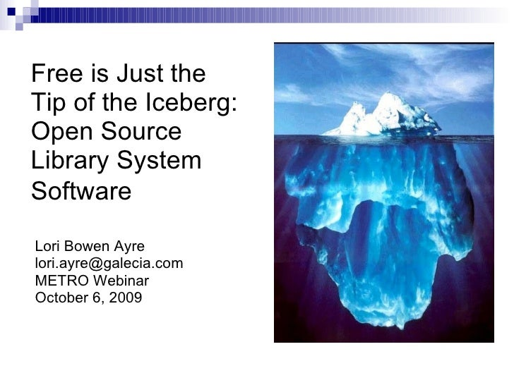 Free is Just the Tip of the Iceberg: Open Source Library System Software   Lori Bowen Ayre [email_address] METRO Webinar O...