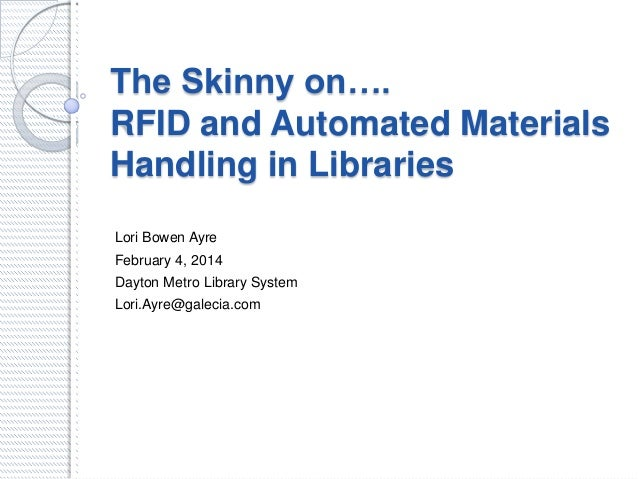 The Skinny on…. RFID and Automated Materials Handling in Libraries Lori Bowen Ayre February 4, 2014 Dayton Metro Library S...