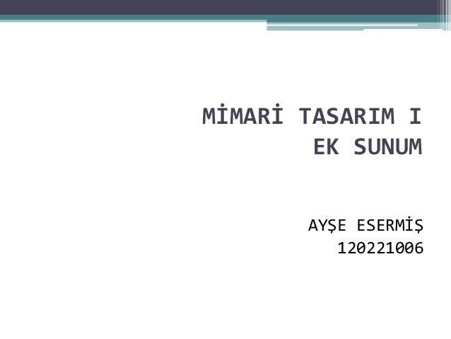 MİMARİ TASARIM I  EK SUNUM  AYŞE ESERMİŞ  120221006