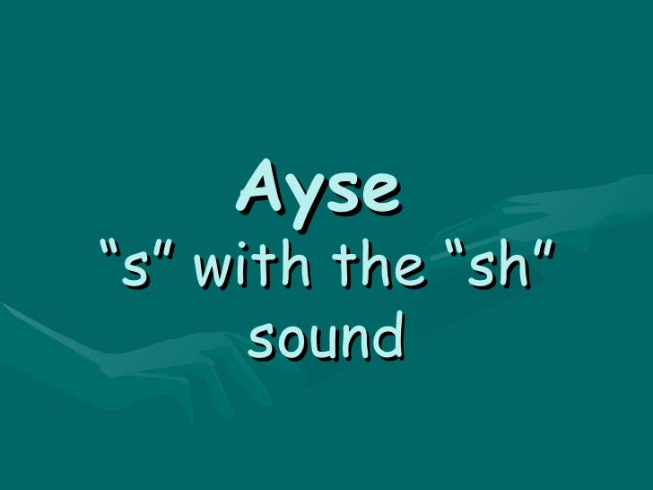 """Ayse   """"s"""" with the """"sh"""" sound"""
