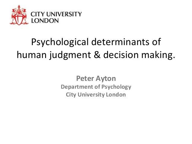 Psychological determinants of human judgment & decision making. Peter Ayton Department of Psychology City University London
