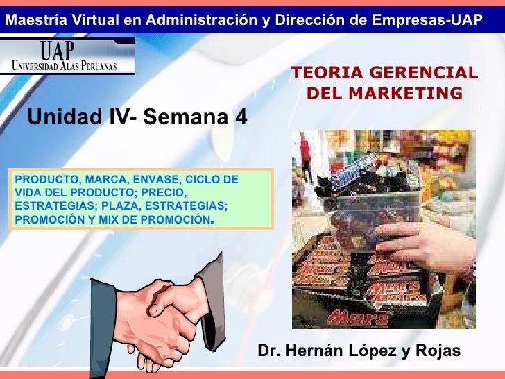 Maestría Virtual en Administración y Dirección de Empresas-UAP Unidad IV- Semana 4 TEORIA GERENCIAL DEL MARKETING Dr. Hern...