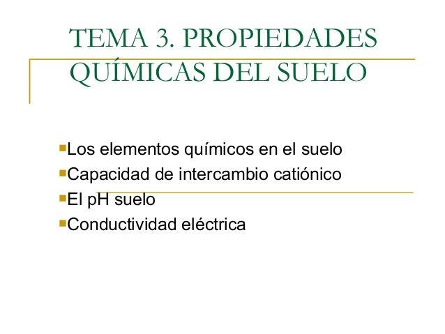 TEMA 3. PROPIEDADES QUÍMICAS DEL SUELO Los elementos químicos en el suelo Capacidad de intercambio catiónico El pH suel...