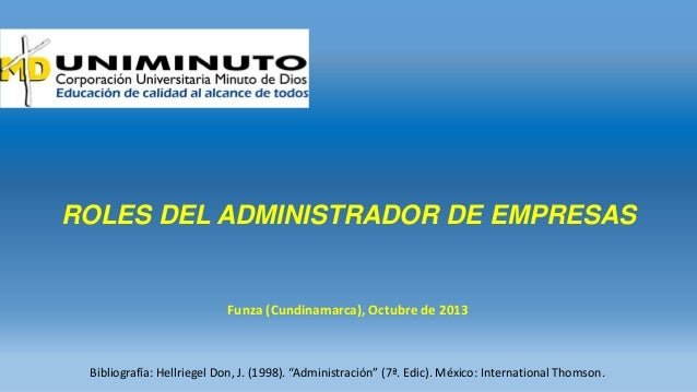 "ROLES DEL ADMINISTRADOR DE EMPRESAS  Funza (Cundinamarca), Octubre de 2013  Bibliografía: Hellriegel Don, J. (1998). ""Admi..."