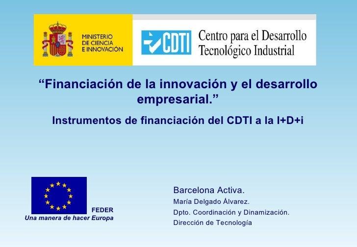 """"""" Financiación de la innovación y el desarrollo empresarial."""" Instrumentos de financiación del CDTI a la I+D+i FEDER Una m..."""