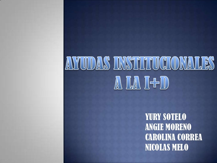 AYUDAS INSTITUCIONALES<br /> A LA I+D<br />YURY SOTELO<br />ANGIE MORENO<br />CAROLINA CORREA<br />NICOLAS MELO<br />