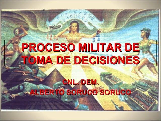 PROCESO MILITAR DEPROCESO MILITAR DE TOMA DE DECISIONESTOMA DE DECISIONES CNL. DEM.CNL. DEM. ALBERTO SORUCO SORUCOALBERTO ...