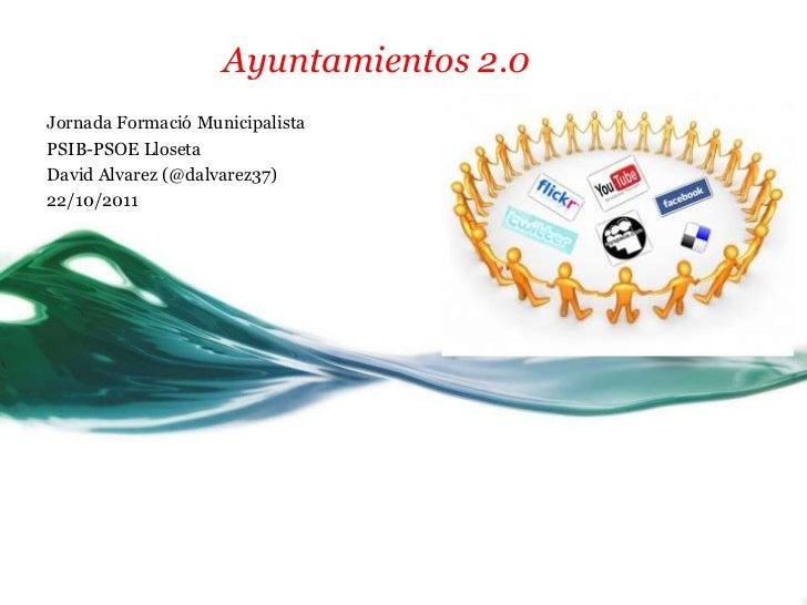 Ayuntamientos 2.0Jornada Formació MunicipalistaPSIB-PSOE LlosetaDavid Alvarez (@dalvarez37)22/10/2011