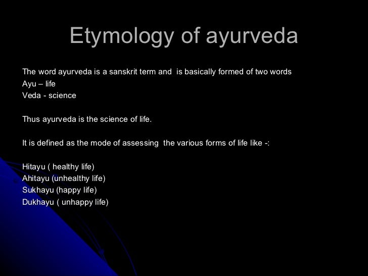Etymology of ayurvedaThe word ayurveda is a sanskrit term and is basically formed of two wordsAyu – lifeVeda - scienceThus...