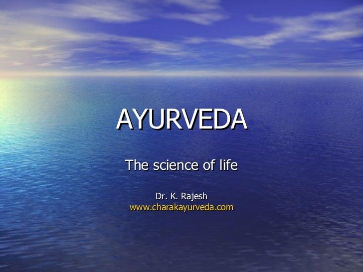 AYURVEDA The science of life Dr. K. Rajesh www.charakayurveda.com
