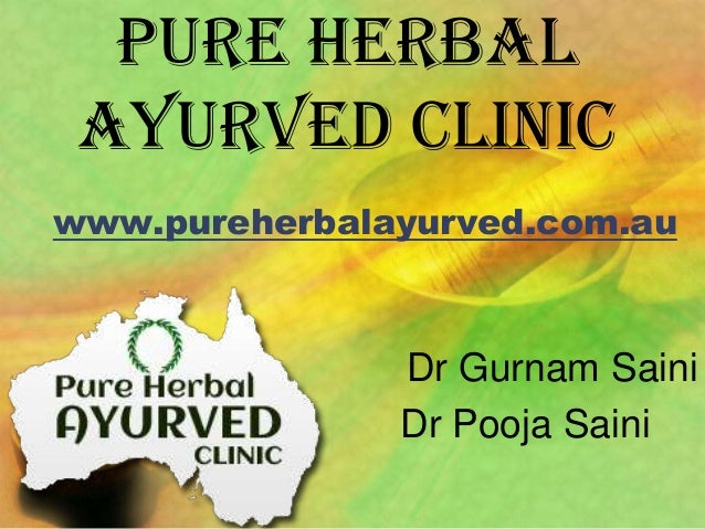 PURE HERBAL AYURVED CLINIC www.pureherbalayurved.com.au  Dr Gurnam Saini Dr Pooja Saini