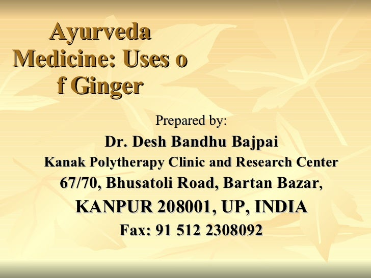 Ayurveda Medicine: Uses of Ginger <ul><li>Prepared by: </li></ul><ul><li>Dr. Desh Bandhu Bajpai </li></ul><ul><li>Kanak Po...