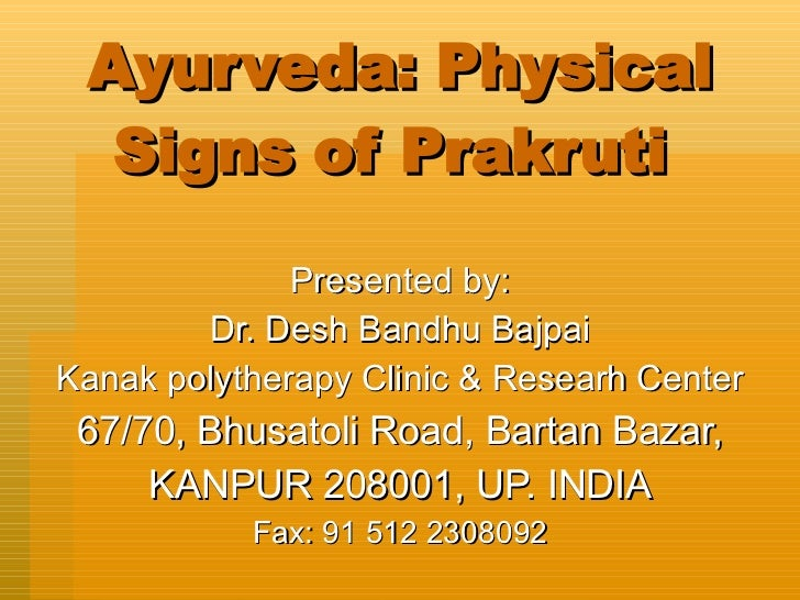 Ayurveda: Physical Signs of Prakruti  Presented by: Dr. Desh Bandhu Bajpai Kanak polytherapy Clinic & Researh Center 67/70...