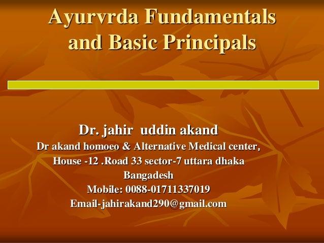 Ayurvrda Fundamentals and Basic Principals Dr. jahir uddin akand Dr akand homoeo & Alternative Medical center, House -12 ....